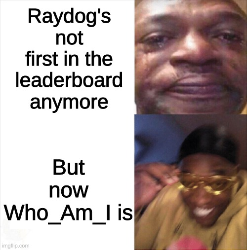 The leaderboard of Img.flip |  Raydog's not first in the leaderboard anymore; But now Who_Am_I is | image tagged in sad happy | made w/ Imgflip meme maker
