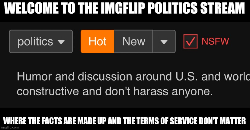 Imgflip politics stream |  WELCOME TO THE IMGFLIP POLITICS STREAM; WHERE THE FACTS ARE MADE UP AND THE TERMS OF SERVICE DON'T MATTER | image tagged in imgflip politics stream | made w/ Imgflip meme maker