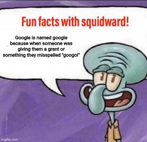 "Fun Facts with Squidward |  Google is named google because when someone was giving them a grant or something they misspelled ""googol"" 