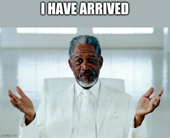 God Morgan Freeman |  I HAVE ARRIVED | image tagged in god morgan freeman | made w/ Imgflip meme maker