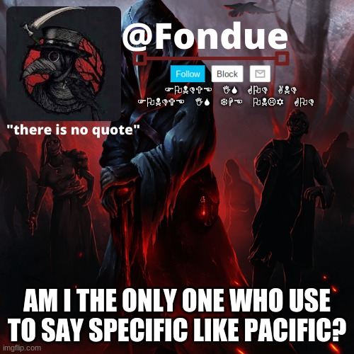 how did i mess that up |  AM I THE ONLY ONE WHO USE TO SAY SPECIFIC LIKE PACIFIC? | image tagged in fondue 049 | made w/ Imgflip meme maker