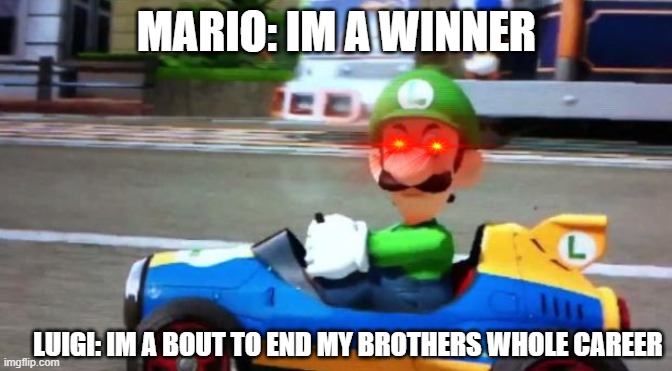 Dont mess with luuigi |  MARIO: IM A WINNER; LUIGI: IM A BOUT TO END MY BROTHERS WHOLE CAREER | image tagged in luigi death stare | made w/ Imgflip meme maker