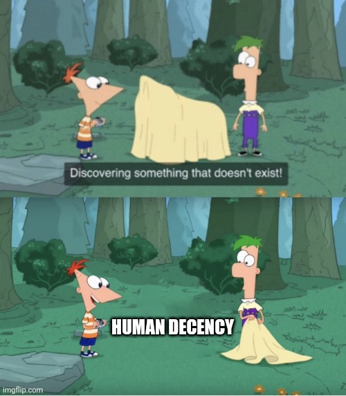 Technically the truth. |  HUMAN DECENCY | image tagged in discovering something that doesn t exist | made w/ Imgflip meme maker