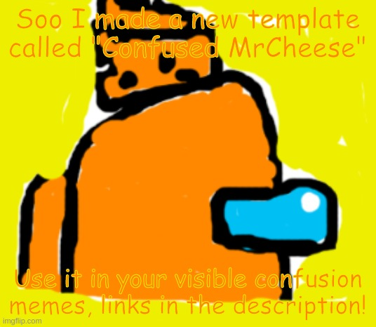 "Yes sir, I made it myself by using the 'draw' tool! |  Soo I made a new template called ""Confused MrCheese""; Use it in your visible confusion memes, links in the description! 