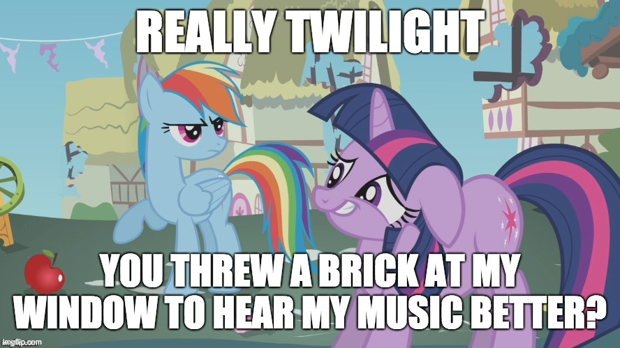 Who would do that? |  REALLY TWILIGHT; YOU THREW A BRICK AT MY WINDOW TO HEAR MY MUSIC BETTER? | image tagged in really twilight,memes,music,brick | made w/ Imgflip meme maker