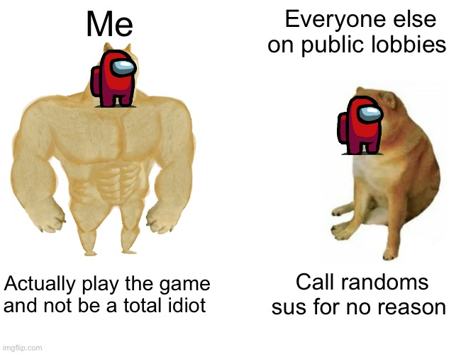HOW FREAKING STUPID ARE PUBLIC-LOBBY-PEOPLE?!?!?! |  Me; Everyone else on public lobbies; Actually play the game and not be a total idiot; Call randoms sus for no reason | image tagged in memes,buff doge vs cheems | made w/ Imgflip meme maker