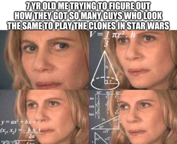 Math lady/Confused lady |  7 YR OLD ME TRYING TO FIGURE OUT HOW THEY GOT SO MANY GUYS WHO LOOK THE SAME TO PLAY THE CLONES IN STAR WARS | image tagged in math lady/confused lady | made w/ Imgflip meme maker