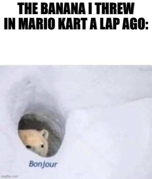 Bonjour |  THE BANANA I THREW IN MARIO KART A LAP AGO: | image tagged in bonjour | made w/ Imgflip meme maker