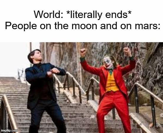 When the world Literally ends: |  World: *literally ends* People on the moon and on mars: | image tagged in joker and peter parker dancing | made w/ Imgflip meme maker