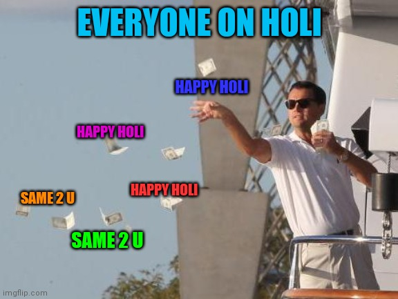 Holi festival |  EVERYONE ON HOLI; HAPPY HOLI; HAPPY HOLI; HAPPY HOLI; SAME 2 U; SAME 2 U | image tagged in leonardo dicaprio throwing money | made w/ Imgflip meme maker