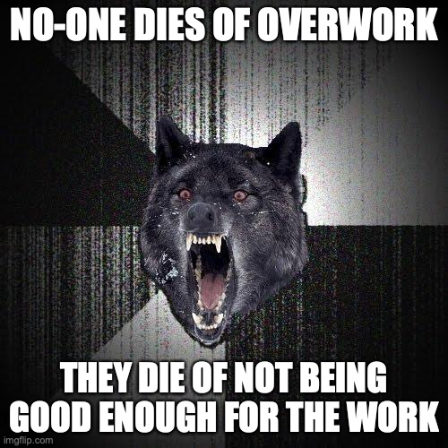 No-one dies of overwork. They die of not being good enough for the work.