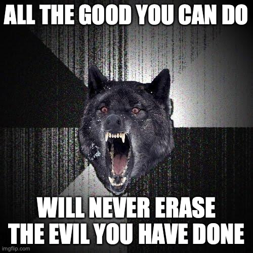 All the good you can do... Will never erase the evil you have done.