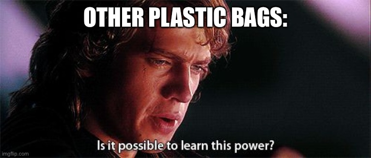 Is it possible to learn this power | OTHER PLASTIC BAGS: | image tagged in is it possible to learn this power | made w/ Imgflip meme maker