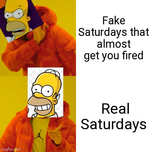 Homer Simpson |  Fake Saturdays that almost get you fired; Real Saturdays | image tagged in memes,drake hotline bling,homer simpson,the simpsons | made w/ Imgflip meme maker