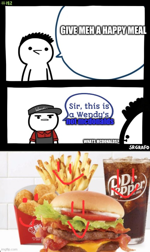 GIVE MEH A HAPPY MEAL; not mcdonalds; WHATS MCDONALDS? | image tagged in sir this is a wendys | made w/ Imgflip meme maker