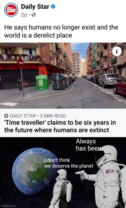 Time for Everything |  Always has been; I don't think we deserve the planet | image tagged in memes,always has been,time travel,i don't want to live on this planet anymore,funny memes | made w/ Imgflip meme maker