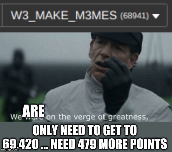 We are SO close (now I need 318 points) |  ARE; ONLY NEED TO GET TO 69,420 ... NEED 479 MORE POINTS | image tagged in we are on the verge of greatness,meme | made w/ Imgflip meme maker