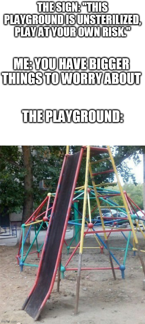 "go to architect school |  THE SIGN: ""THIS PLAYGROUND IS UNSTERILIZED, PLAY AT YOUR OWN RISK.""; ME: YOU HAVE BIGGER THINGS TO WORRY ABOUT; THE PLAYGROUND: 