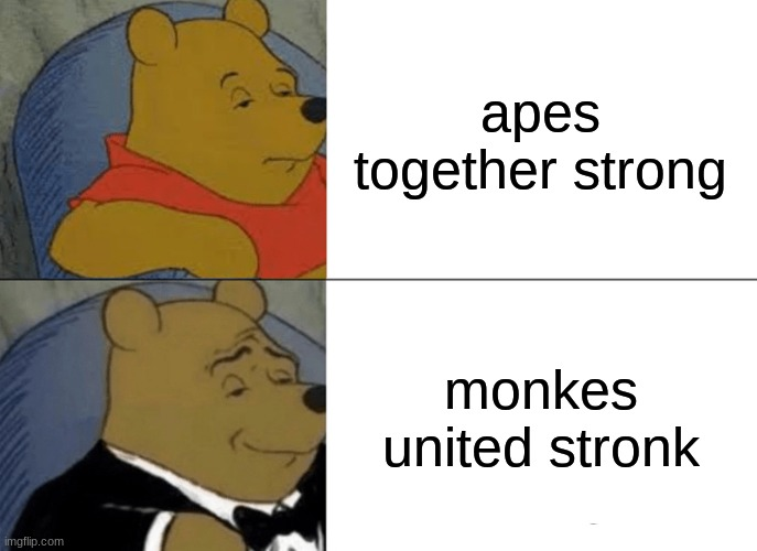 Tuxedo Winnie The Pooh Meme |  apes together strong; monkes united stronk | image tagged in memes,tuxedo winnie the pooh | made w/ Imgflip meme maker