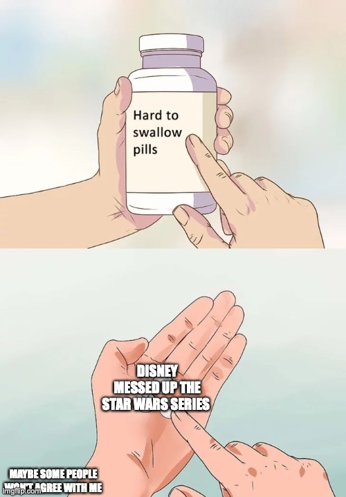 Hard To Swallow Pills Meme |  DISNEY MESSED UP THE STAR WARS SERIES; MAYBE SOME PEOPLE WON'T AGREE WITH ME | image tagged in memes,hard to swallow pills | made w/ Imgflip meme maker
