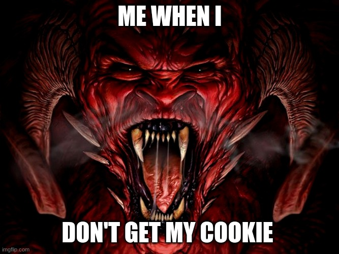 demon |  ME WHEN I; DON'T GET MY COOKIE | image tagged in demon | made w/ Imgflip meme maker