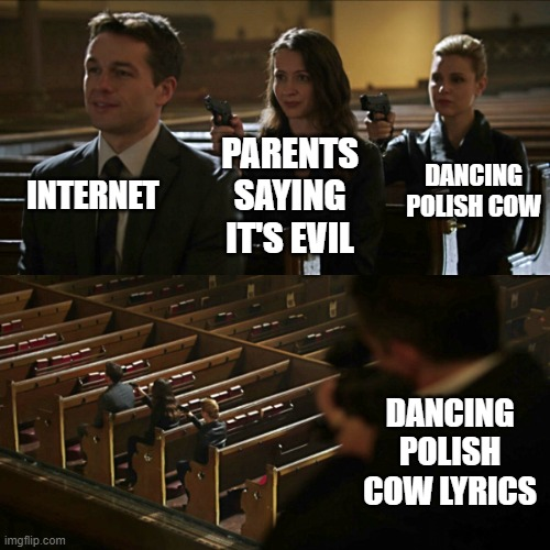 Assassination chain | INTERNET PARENTS SAYING IT'S EVIL DANCING POLISH COW DANCING POLISH COW LYRICS | image tagged in assassination chain | made w/ Imgflip meme maker