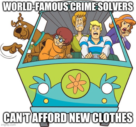 E |  WORLD-FAMOUS CRIME SOLVERS; CAN'T AFFORD NEW CLOTHES | image tagged in memes,scooby doo,funny memes,scooby doo meddling kids,stop reading the tags,or you will perish by the hands of shrek | made w/ Imgflip meme maker