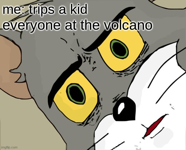 Just a minor oopsie am I right? |  me: trips a kid; everyone at the volcano | image tagged in memes,unsettled tom | made w/ Imgflip meme maker