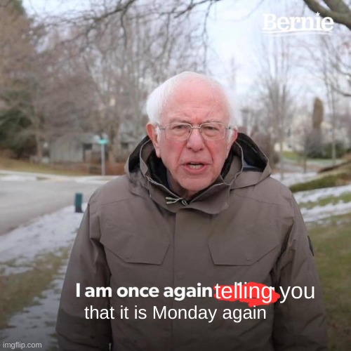 Bernie I Am Once Again Asking For Your Support |  telling you; that it is Monday again | image tagged in memes,bernie i am once again asking for your support | made w/ Imgflip meme maker
