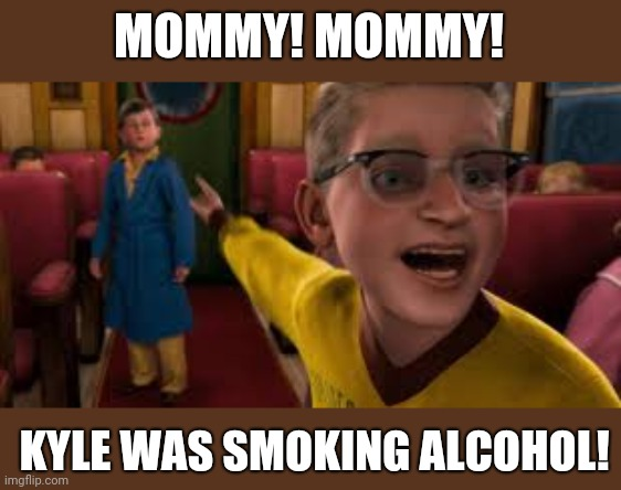 MOMMY! MOMMY! KYLE WAS SMOKING ALCOHOL! | image tagged in polar express kid pointing | made w/ Imgflip meme maker