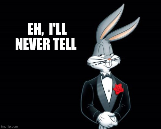 EH,  I'LL NEVER TELL | image tagged in bugs bunny i wish | made w/ Imgflip meme maker