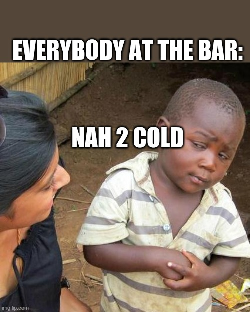 Third World Skeptical Kid Meme | NAH 2 COLD EVERYBODY AT THE BAR: | image tagged in memes,third world skeptical kid | made w/ Imgflip meme maker