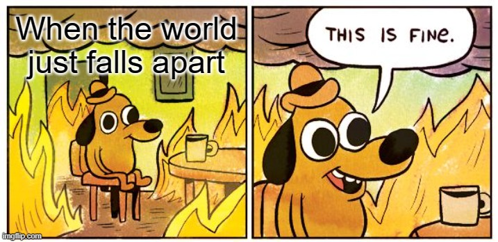 This is fine meme |  When the world just falls apart | image tagged in memes,this is fine,end of the world | made w/ Imgflip meme maker
