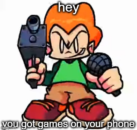 got game? |  hey; you got games on your phone | image tagged in front facing pico | made w/ Imgflip meme maker