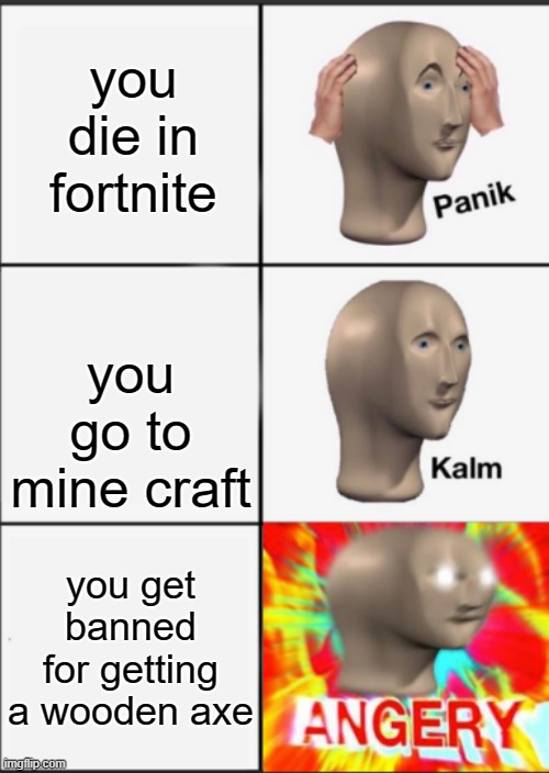 he is angry |  you die in fortnite; you go to mine craft; you get banned for getting a wooden axe | image tagged in panik kalm angery | made w/ Imgflip meme maker
