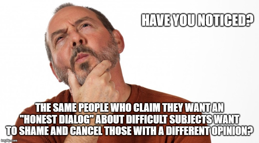 "Liberal Talking Points or just lies? |  HAVE YOU NOTICED? THE SAME PEOPLE WHO CLAIM THEY WANT AN ""HONEST DIALOG"" ABOUT DIFFICULT SUBJECTS WANT TO SHAME AND CANCEL THOSE WITH A DIFFERENT OPINION? 