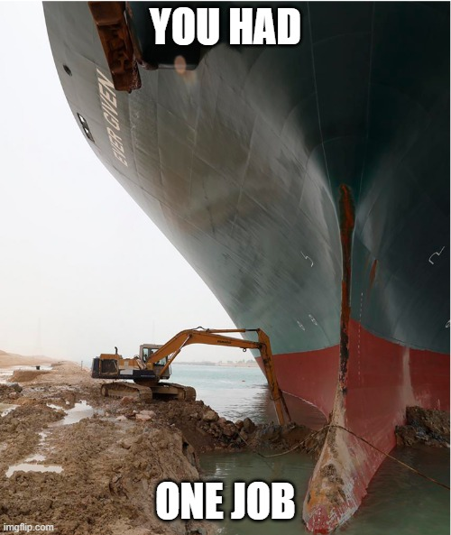 suez-canal |  YOU HAD; ONE JOB | image tagged in suez-canal,you had one job,joke | made w/ Imgflip meme maker