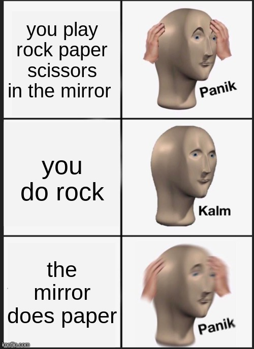 Panik Kalm Panik Meme |  you play rock paper scissors in the mirror; you do rock; the mirror does paper | image tagged in memes,panik kalm panik | made w/ Imgflip meme maker