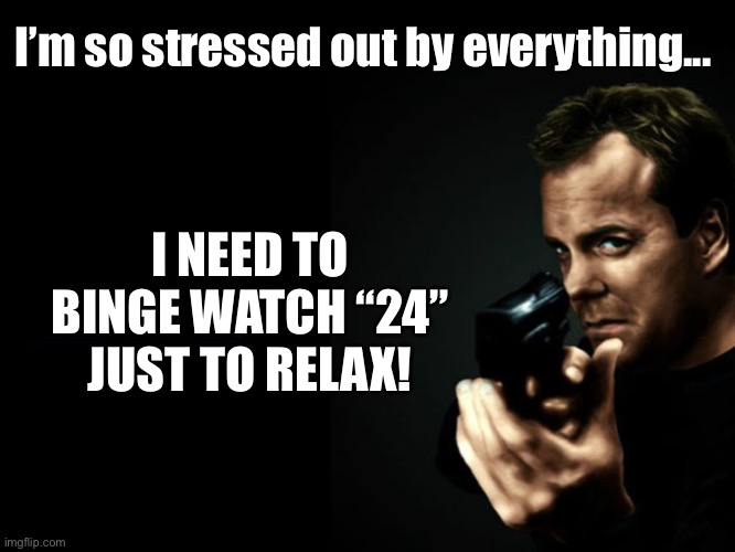 "24 Binge |  I'm so stressed out by everything... I NEED TO BINGE WATCH ""24"" JUST TO RELAX! 
