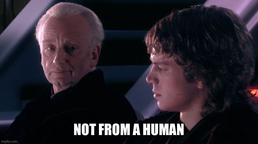 Not from a Jedi | NOT FROM A HUMAN | image tagged in not from a jedi | made w/ Imgflip meme maker