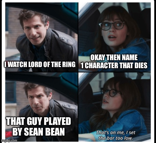 It's a surprise if he every makes it to the end of something |  OKAY THEN NAME 1 CHARACTER THAT DIES; I WATCH LORD OF THE RING; THAT GUY PLAYED BY SEAN BEAN | image tagged in brooklyn 99 set the bar too low,lord of the rings,boromir,brooklyn 99,sean bean | made w/ Imgflip meme maker