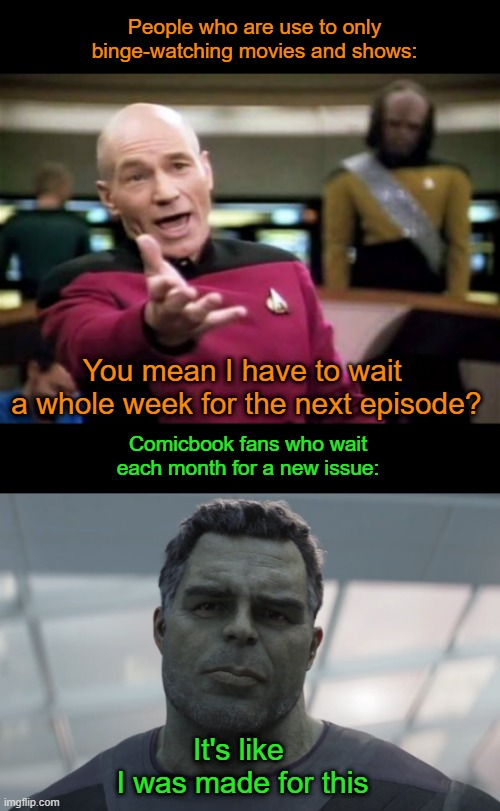 People who are use to only binge-watching movies and shows:; You mean I have to wait  a whole week for the next episode? Comicbook fans who wait each month for a new issue:; It's like  I was made for this | image tagged in picard wtf,it's like i was made for this,streaming,binge watching,mcu | made w/ Imgflip meme maker