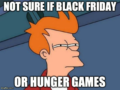 Futurama Fry | NOT SURE IF BLACK FRIDAY OR HUNGER GAMES | image tagged in memes,futurama fry | made w/ Imgflip meme maker