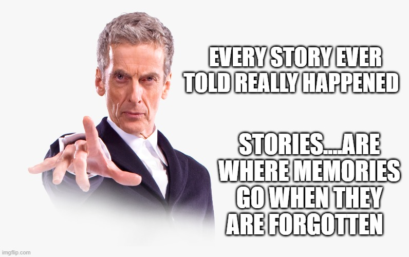 EVERY STORY EVER TOLD REALLY HAPPENED; STORIES....ARE WHERE MEMORIES GO WHEN THEY ARE FORGOTTEN | image tagged in dr who | made w/ Imgflip meme maker