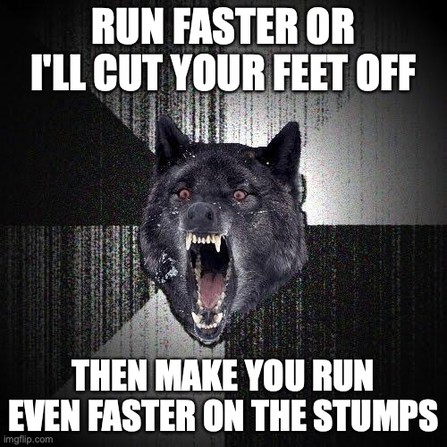 Run faster or I'll cut your feet off. Then make you run even faster on the stumps.