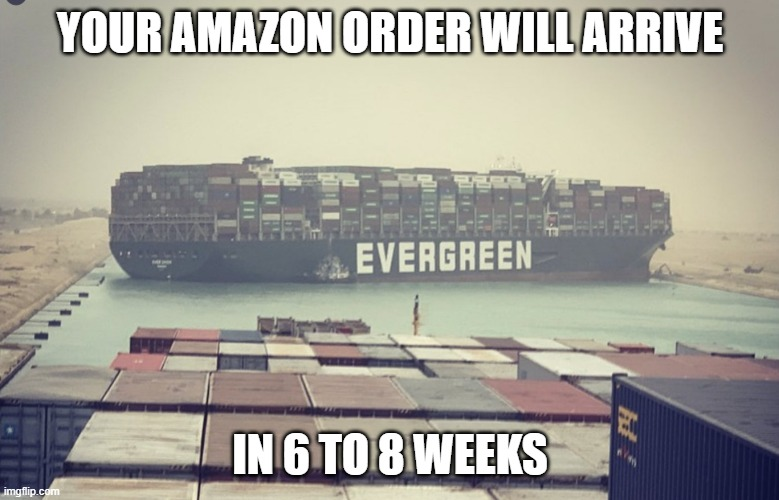 Suez canal blockage |  YOUR AMAZON ORDER WILL ARRIVE; IN 6 TO 8 WEEKS | image tagged in suez canal blockage,joke | made w/ Imgflip meme maker