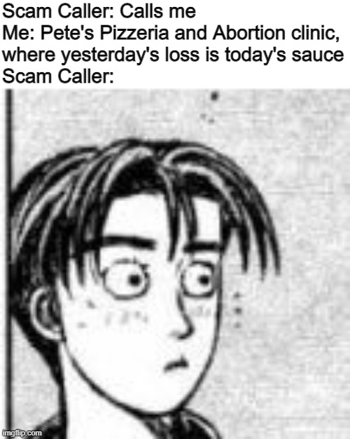 Scam Caller: Calls me Me: Pete's Pizzeria and Abortion clinic, where yesterday's loss is today's sauce Scam Caller: | image tagged in initial d,fun,meme,oh wow are you actually reading these tags | made w/ Imgflip meme maker
