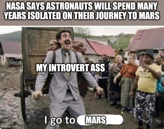 My calling |  NASA SAYS ASTRONAUTS WILL SPEND MANY YEARS ISOLATED ON THEIR JOURNEY TO MARS; MY INTROVERT ASS; MARS | image tagged in i go to america | made w/ Imgflip meme maker