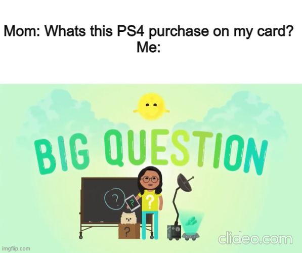Big Question |  Mom: Whats this PS4 purchase on my card? Me: | image tagged in big questions | made w/ Imgflip meme maker