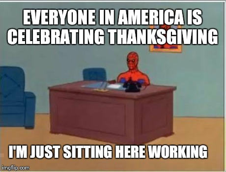Spiderman Computer Desk Meme | EVERYONE IN AMERICA IS CELEBRATING THANKSGIVING  I'M JUST SITTING HERE WORKING | image tagged in memes,spiderman,AdviceAnimals | made w/ Imgflip meme maker